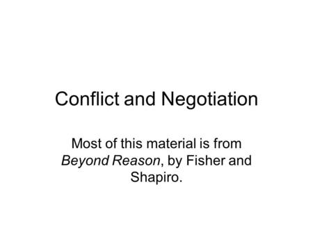 Conflict and Negotiation Most of this material is from Beyond Reason, by Fisher and Shapiro.