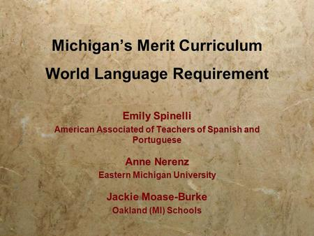 Michigan's Merit Curriculum World Language Requirement Emily Spinelli American Associated of Teachers of Spanish and Portuguese Anne Nerenz Eastern Michigan.
