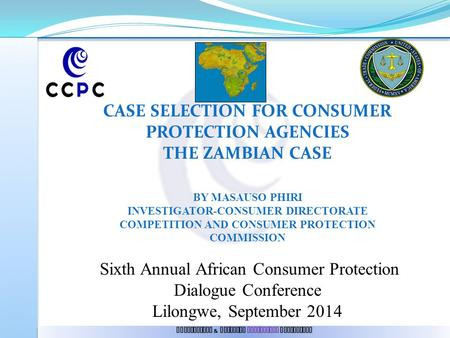 Competition & Consumer Protection Commission CASE SELECTION FOR CONSUMER PROTECTION AGENCIES THE ZAMBIAN CASE BY MASAUSO PHIRI INVESTIGATOR-CONSUMER DIRECTORATE.