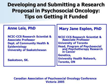 Developing and Submitting a Research Proposal in Psychosocial Oncology: Tips on Getting it Funded Mary Jane Esplen, PhD NCIC CCS Research Scientist & Associate.
