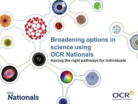 Broadening options in science using OCR Nationals Having the right pathways for individuals.
