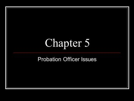Chapter 5 Probation Officer Issues. Introduction The tasks most prescribed to probation officers in all 50 states are: Supervision -46 Investigate cases.