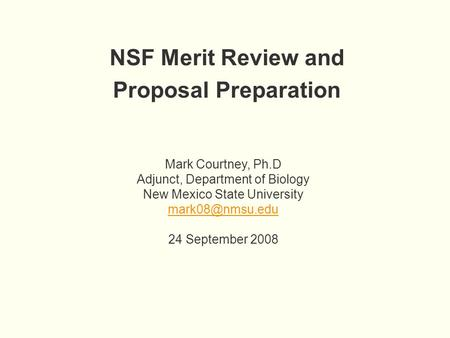 NSF Merit Review and Proposal Preparation Mark Courtney, Ph.D Adjunct, Department of Biology New Mexico State University 24 September 2008.