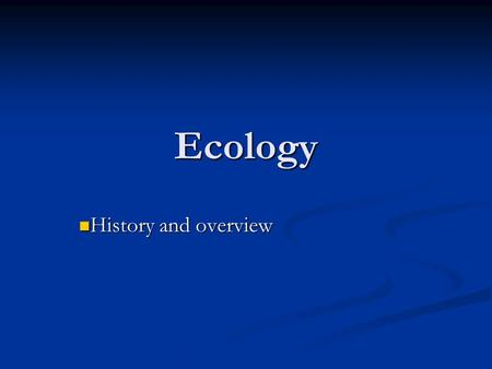 Ecology History and overview History and overview.