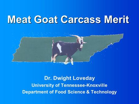 Meat Goat Carcass Merit Dr. Dwight Loveday University of Tennessee-Knoxville Department of Food Science & Technology.