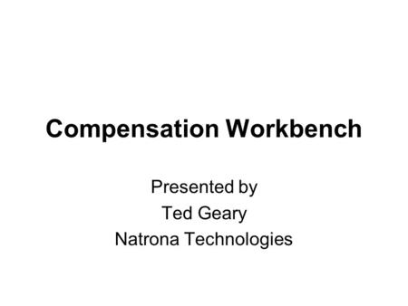 Compensation Workbench Presented by Ted Geary Natrona Technologies.