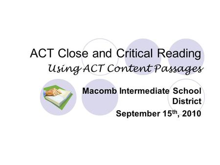 ACT Close and Critical Reading Using ACT Content Passages Macomb Intermediate School District September 15 th, 2010.