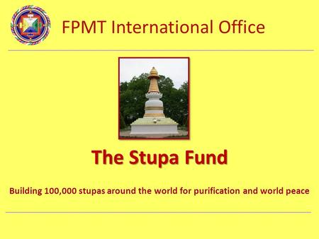 FPMT International Office Department Name The Stupa Fund Building 100,000 stupas around the world for purification and world peace.