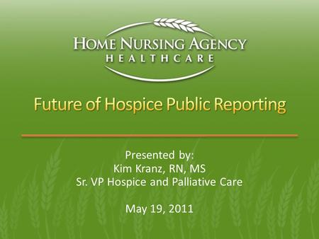 Presented by: Kim Kranz, RN, MS Sr. VP Hospice and Palliative Care May 19, 2011.