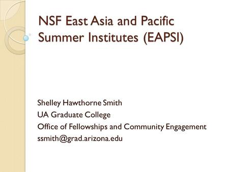 NSF East Asia and Pacific Summer Institutes (EAPSI) Shelley Hawthorne Smith UA Graduate College Office of Fellowships and Community Engagement