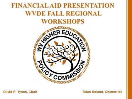 FINANCIAL AID PRESENTATION WVDE FALL REGIONAL WORKSHOPS David R. Tyson, ChairBrian Noland, Chancellor.