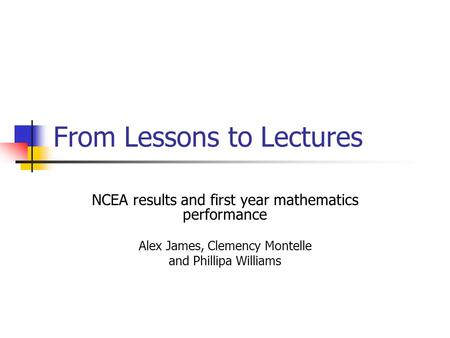 From Lessons to Lectures NCEA results and first year mathematics performance Alex James, Clemency Montelle and Phillipa Williams.