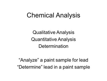 "Chemical Analysis Qualitative Analysis Quantitative Analysis Determination ""Analyze"" a paint sample for lead ""Determine"" lead in a paint sample."