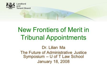New Frontiers of Merit in Tribunal Appointments Dr. Lilian Ma The Future of Administrative Justice Symposium – U of T Law School January 18, 2008.