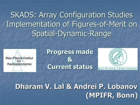 SKADS: Array Configuration Studies Implementation of Figures-of-Merit on Spatial-Dynamic-Range Progress made & Current status Dharam V. Lal & Andrei P.