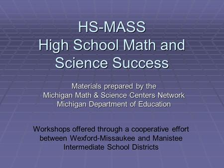 HS-MASS High School Math and Science Success Materials prepared by the Michigan Math & Science Centers Network Michigan Department of Education Workshops.