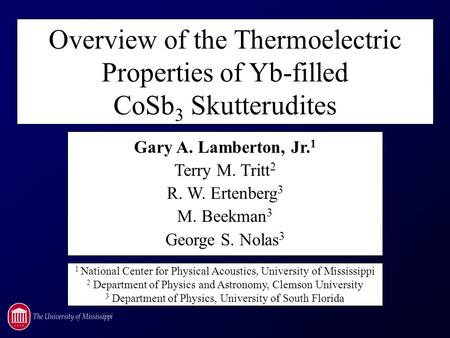 Overview of the Thermoelectric Properties of Yb-filled CoSb 3 Skutterudites Gary A. Lamberton, Jr. 1 Terry M. Tritt 2 R. W. Ertenberg 3 M. Beekman 3 George.