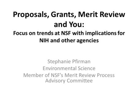 Proposals, Grants, Merit Review and You: Focus on trends at NSF with implications for NIH and other agencies Stephanie Pfirman Environmental Science Member.