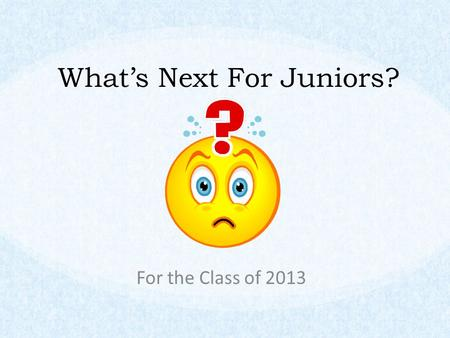 What's Next For Juniors? For the Class of 2013. Agenda Words of Wisdom Preparing for a College Search Scholarships Next Steps for Juniors.
