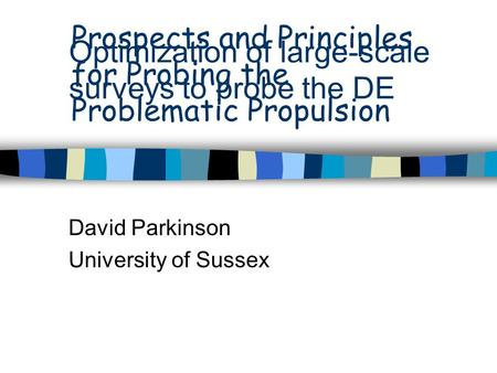 Optimization of large-scale surveys to probe the DE David Parkinson University of Sussex Prospects and Principles for Probing the Problematic Propulsion.