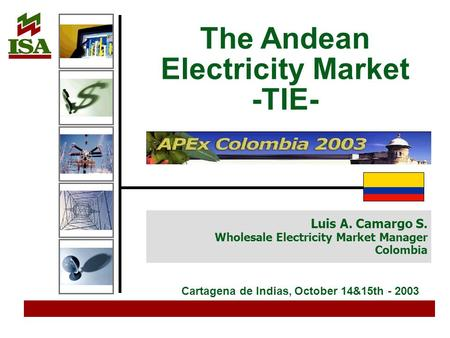 Luis A. Camargo S. Wholesale Electricity Market Manager Colombia The Andean Electricity Market -TIE- Cartagena de Indias, October 14&15th - 2003.