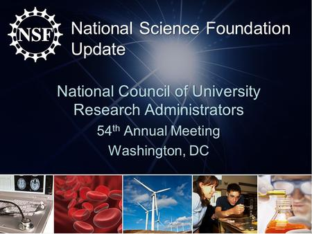 National Science Foundation Update National Council of University Research Administrators 54 th Annual Meeting Washington, DC.