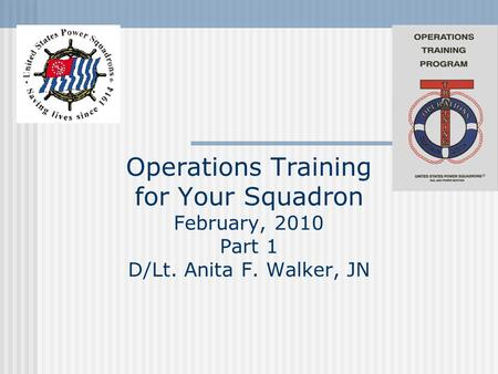 Operations Training for Your Squadron February, 2010 Part 1 D/Lt. Anita F. Walker, JN.