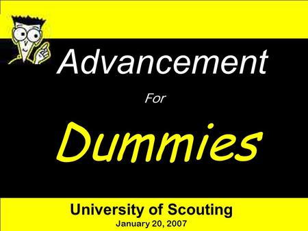 Advancement For Dummies University of Scouting January 20, 2007.