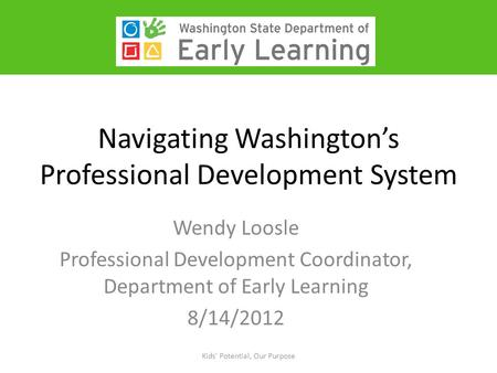 Navigating Washington's Professional Development System Wendy Loosle Professional Development Coordinator, Department of Early Learning 8/14/2012 Kids'