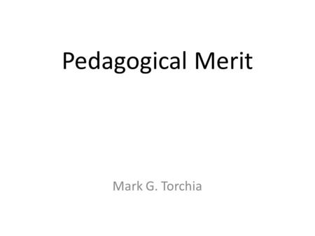Pedagogical Merit Hard to pronounce – even harder to define! Mark G. Torchia.
