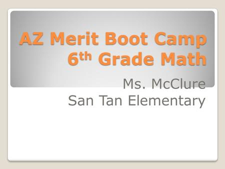 AZ Merit Boot Camp 6 th Grade Math Ms. McClure San Tan Elementary.