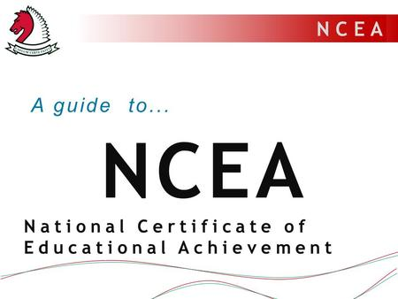 N C E A A guide to... NCEA National Certificate of Educational Achievement.
