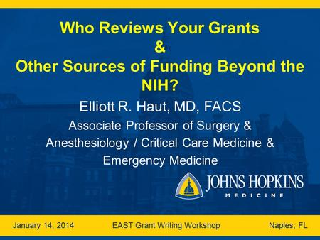 Who Reviews Your Grants & Other Sources of Funding Beyond the NIH? Elliott R. Haut, MD, FACS Associate Professor of Surgery & Anesthesiology / Critical.