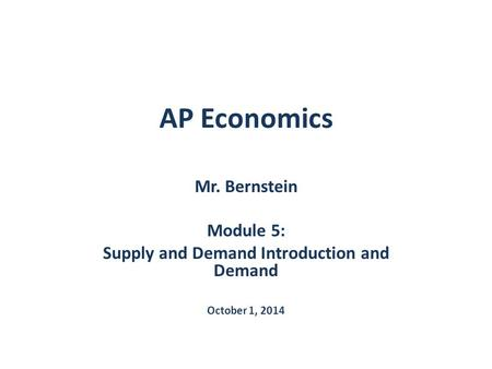 AP Economics Mr. Bernstein Module 5: Supply and Demand Introduction and Demand October 1, 2014.