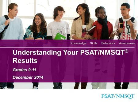 1 Understanding Your PSAT/NMSQT ® Results Grades 9-11 December 2014.