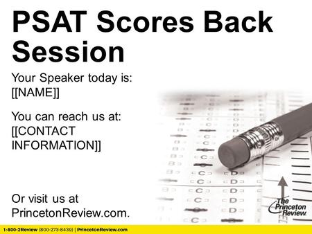 PSAT Scores Back Session Your Speaker today is: [[NAME]] You can reach us at: [[CONTACT INFORMATION]] Or visit us at PrincetonReview.com.