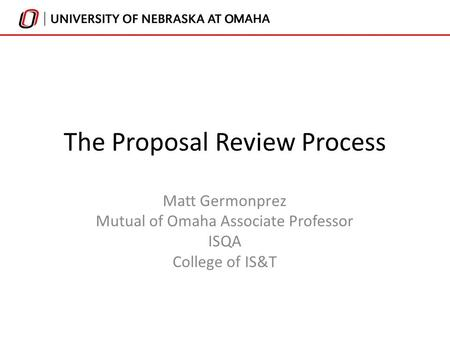 The Proposal Review Process Matt Germonprez Mutual of Omaha Associate Professor ISQA College of IS&T.