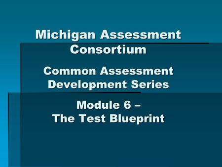 Michigan Assessment Consortium Common Assessment Development Series Module 6 – The Test Blueprint.