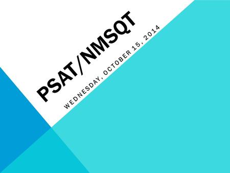 PSAT/NMSQT WEDNESDAY, OCTOBER 15, 2014. WHAT IS THE PSAT/NMSQT? The Preliminary SAT/National Merit Scholarship Qualifying Test (PSAT/NMSQT) is cosponsored.