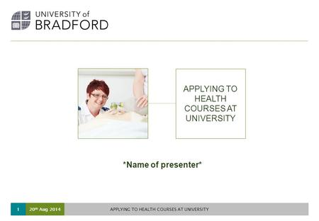 20 th Aug 2014 APPLYING TO HEALTH COURSES AT UNIVERSITY 1 *Name of presenter*