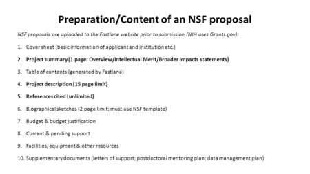 Preparation/Content of an NSF proposal NSF proposals are uploaded to the Fastlane website prior to submission (NIH uses Grants.gov): 1.Cover sheet (basic.
