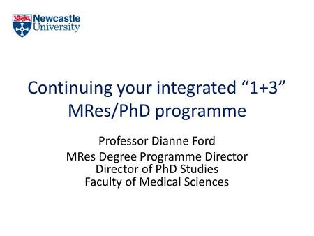 "Continuing your integrated ""1+3"" MRes/PhD programme Professor Dianne Ford MRes Degree Programme Director Director of PhD Studies Faculty of Medical Sciences."