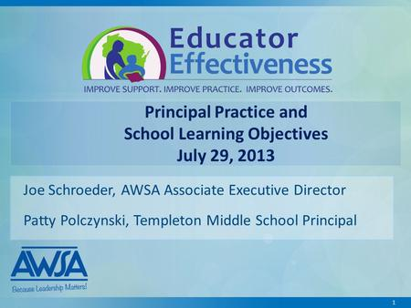 1 Principal Practice and School Learning Objectives July 29, 2013 Joe Schroeder, AWSA Associate Executive Director Patty Polczynski, Templeton Middle School.