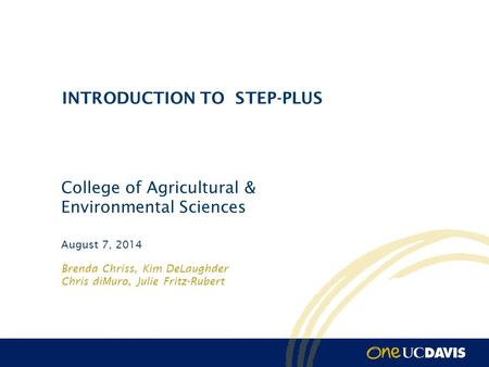 Brenda Chriss, Kim DeLaughder Chris diMuro, Julie Fritz-Rubert August 7, 2014 INTRODUCTION TO STEP-PLUS College of Agricultural & Environmental Sciences.