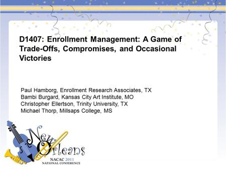 D1407: Enrollment Management: A Game of Trade-Offs, Compromises, and Occasional Victories Paul Hamborg, Enrollment Research Associates, TX Bambi Burgard,