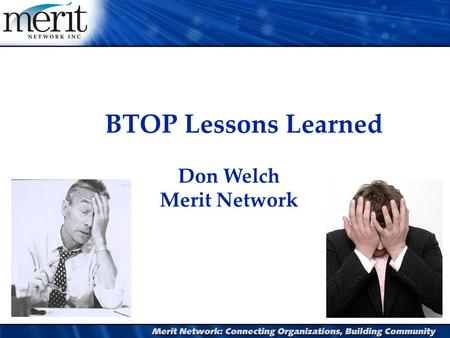 BTOP Lessons Learned Don Welch Merit Network. Agenda l Project Review l What has worked l Lessons learned l Risk mitigation l Concluding quotes.