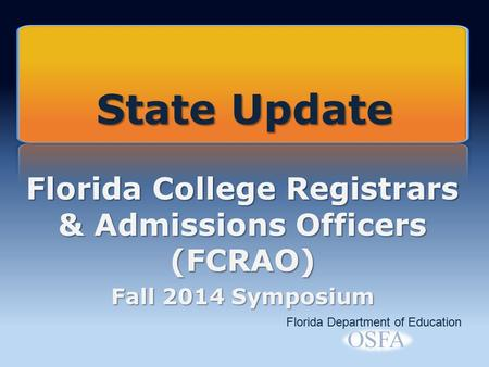 Florida College Registrars & Admissions Officers (FCRAO) Fall 2014 Symposium Florida Department of Education State Update.