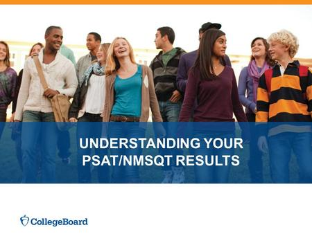 UNDERSTANDING YOUR PSAT/NMSQT RESULTS. 4 Major Parts of Your PSAT/NMSQT Results Your Scores Your Skills Your Answers Next Steps 3 Test Sections Critical.