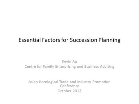 Essential Factors for Succession Planning Kevin Au Centre for Family Enterprising and Business Advising Asian Horological Trade and Industry Promotion.