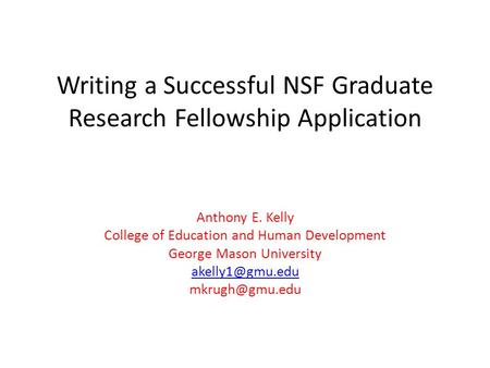 Writing a Successful NSF Graduate Research Fellowship Application Anthony E. Kelly College of Education and Human Development George Mason University